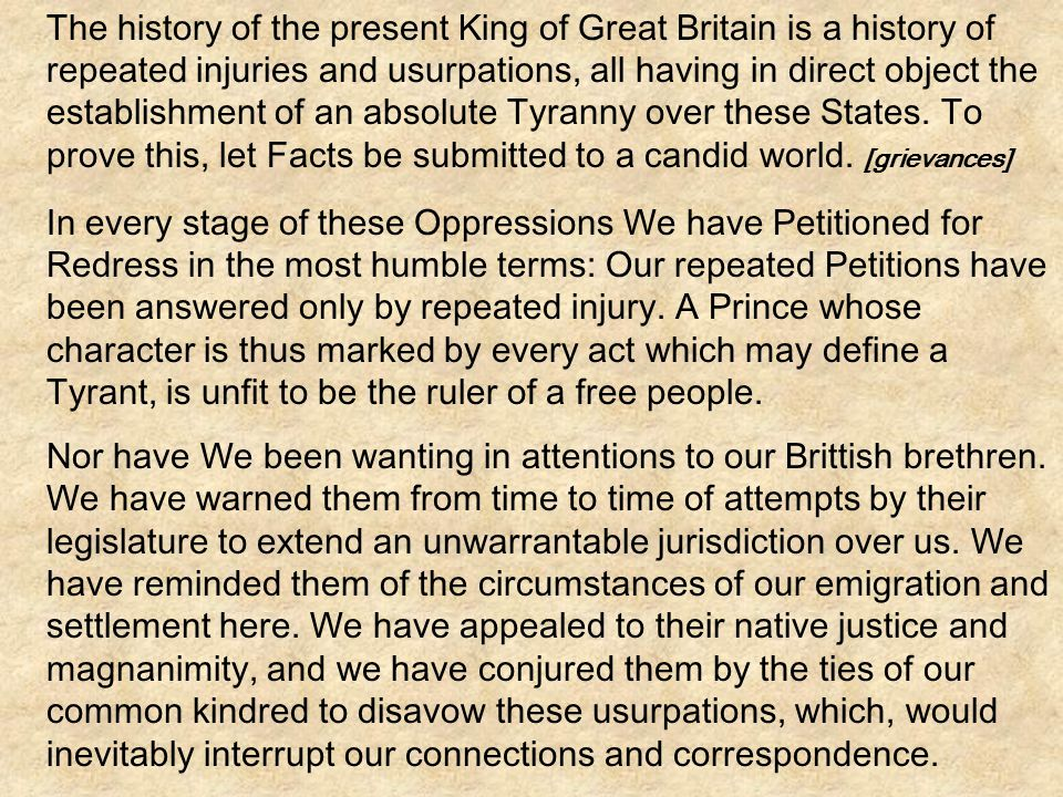 The history of the present King of Great Britain is a history of repeated injuries and usurpations, all having in direct object the establishment of an absolute Tyranny over these States. To prove this, let Facts be submitted to a candid world. [grievances]